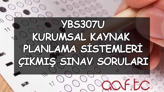 YBS307U Kurumsal Kaynak Planlama Sistemleri Çıkmış Sınav Soruları